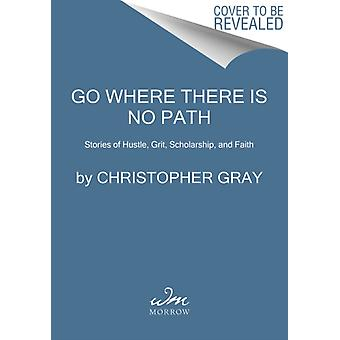 Go Where There Is No Path  Stories of Hustle Grit Scholarship and Faith by Christopher Gray & Mim Eichler Rivas