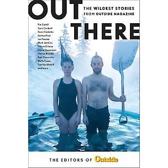 Out There - The Wildest Stories from Outside Magazine by The Editors o