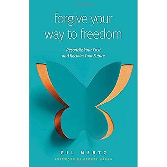 Pardonnez votre chemin vers la liberté: concilier votre passé et récupérer votre avenir