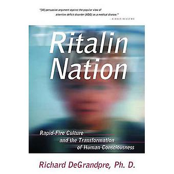 Ritalin Nation RapidFire Culture and the Transformation of Human Consciousness by DeGrandpre & Richard J.