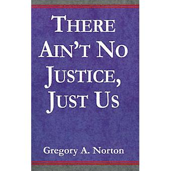 There Aint No Justice Just Us by Norton & Gregory A.