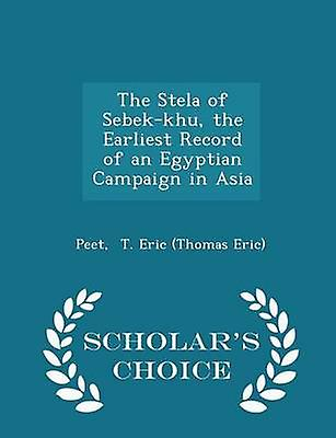 The Stela of Sebekkhu the Earliest Record of an Egyptian Campaign in Asia  Scholars Choice Edition by T. Eric Thomas Eric & Peet