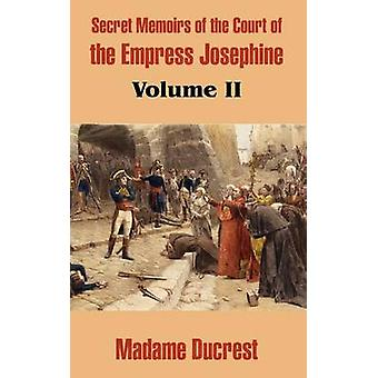 Secret Memoirs of the Court of the Empress Josephine Volume II by Madame Ducrest
