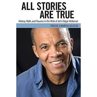 All Stories Are True History Myth and Trauma in the Work of John Edgar Wideman by Guzzio & Tracie Church