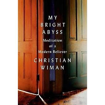 My Bright Abyss - Meditation of a Modern Believer by Christian Wiman -