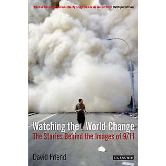 Watching the World Change  The Stories Behind the Images of 911 by David Friend