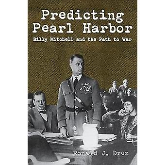 Predicting Pearl Harbor - Billy Mitchell and the Path to War by Ronald
