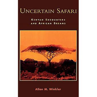Uncertain Safari Kenyan Encounters and African Dreams by Winkler & Allan M.
