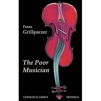 The Poor Musician German Classics. The Life of Grillparzer by Grillparzer & Franz
