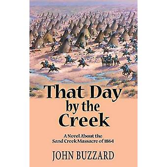 That Day by the Creek  A Novel About the Sand Creek Massacre of 1864 by Buzzard & John