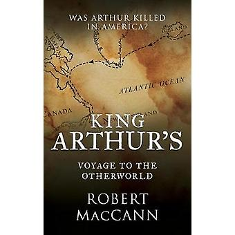 King Arthurs Voyage to the Otherworld Was Arthur killed in America by MacCann & Robert