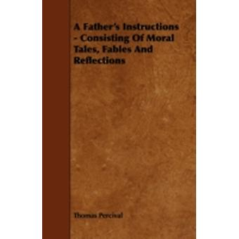 A Fathers Instructions  Consisting of Moral Tales Fables and Reflections by Percival & Thomas