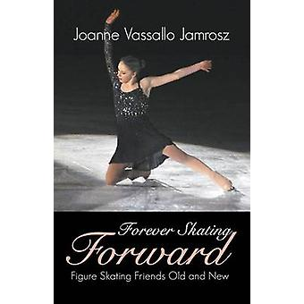 Forever Skating Forward Figure Skating Friends Old and New by Jamrosz & Joanne Vassallo