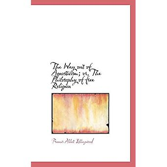 The Way Out of Agnosticism; Or - the Philosophy of Free Religion by F