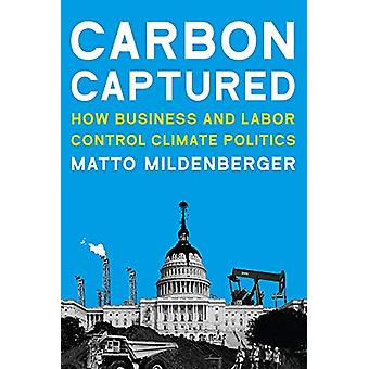Carbon Captured - How Business and Labor Control Climate Politics by M