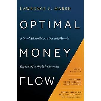 Optimal Money Flow  A New Vision of How a DynamicGrowth Economy Can Work for Everyone by Lawrence C Marsh