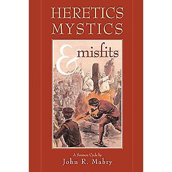 Heretics - Mystics & Misfits by REV John R Mabry - 9780974762319