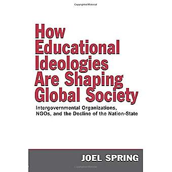 How Educational Ideologies Are Shaping Global Society Intergovernmental Organizations, NGOs, and the Decline of the NationState