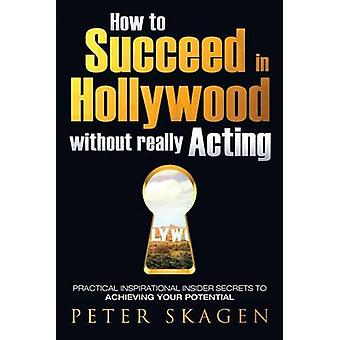 How to Succeed in Hollywood without really Acting Practical inspirational insider secrets to achieving your potential by Skagen & Peter