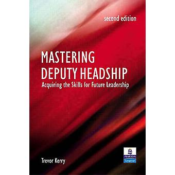 Mastering Deputy Headship Acquiring the Skills for Future Leadership by Kerry & Trevor