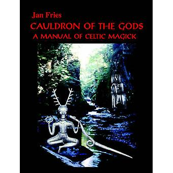 Cauldron of the Gods  A Manual of Celtic Magick by Jan Fries