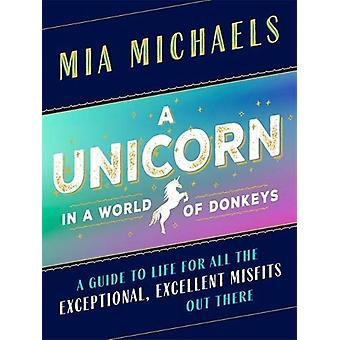 A Unicorn in a World of Donkeys - A Guide to Life for All the Exceptio