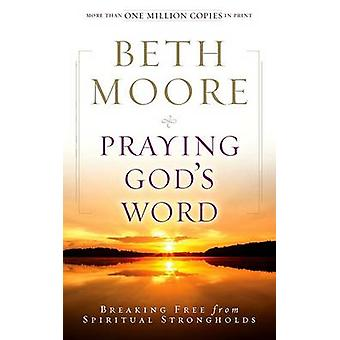 Praying God's Word - Breaking Free from Spiritual Strongholds by Beth
