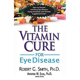Vitamin Cure For Eye Disease: How to Prevent and Treat Eye Disease Using Nutrition and Vitamin Supplementation
