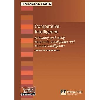 Competitive Intelligence How to Acquire and Use Corporate Intelligenceand by Douglas Bernhardt