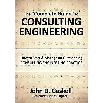 The Complete Guide to CONSULTING ENGINEERING How to Start  Manage an Outstanding CONSULTING ENGINEERING PRACTICE by Gaskell & John