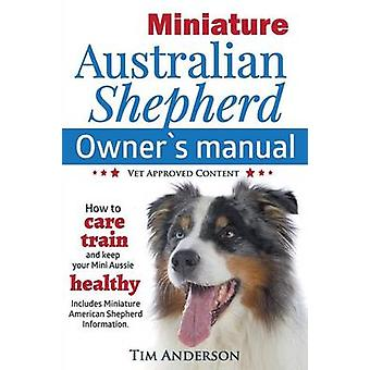 Miniature Australian Shepherd Owners Manual. How to care train  keep Your Mini Aussie healthy. Includes Miniature American Shepherd. Vet approved c by Anderson & Tim
