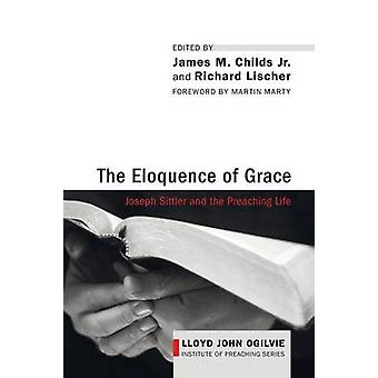 The Eloquence of Grace Joseph Sittler and the Preaching Life by Childs & James M. & Jr.