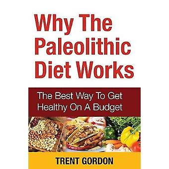 Why the Paleolithic Diet Works The Best Way to Get Healthy on a Budget by Gordon & Trent