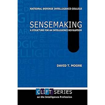 Sensemaking A Structure for an Intelligence Revolution by Moore & David T.