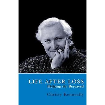 Life After Loss Helping the Bereaved by Kenneally & Christy
