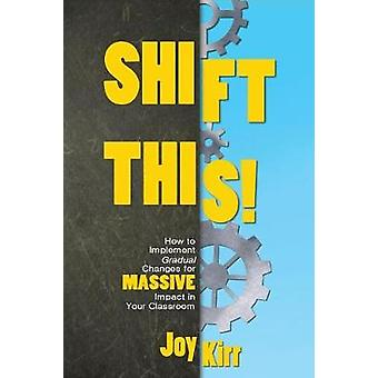 Shift This How to Implement Gradual Changes for MASSIVE Impact in Your Classroom by Kirr & Joy