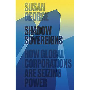 Shadow Sovereigns - How Global Corporations are Seizing Power by Susan