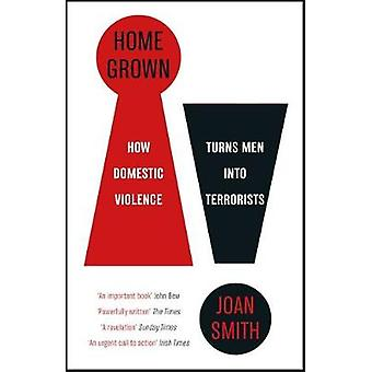 Home Grown - How Domestic Violence Turns Men Into Terrorists by Joan S