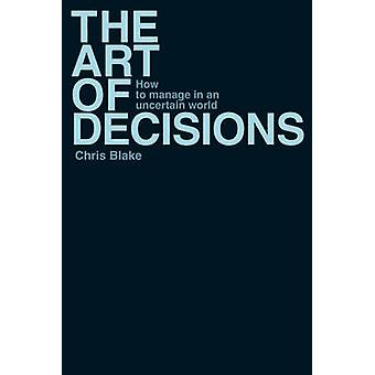 The Art of Decisions - How to Manage in an Uncertain World by Chris Bl