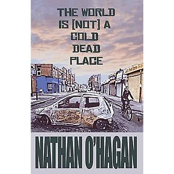 The World Is {Not} a Cold - Dead Place by Nathan O'Hagan - 9780955469
