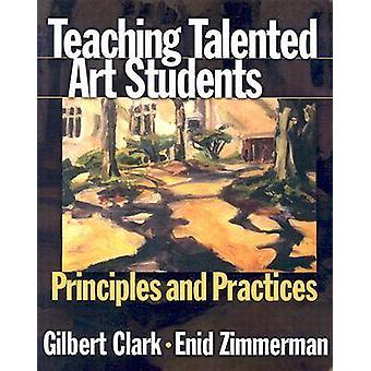 Teaching Talented Art Students  Principles and Practices by Gilbert Clark & Enid Zimmerman