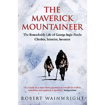 The Maverick Mountaineer - The Remarkable Life of George Ingle Finch -