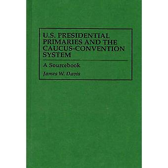 U.S. Presidential Primaries and the CaucusConvention System A Sourcebook by Davis & James W.