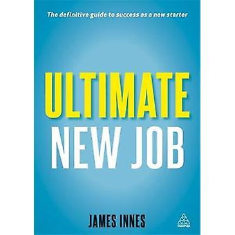 Ultimate New Job The Definitive Guide to Surviving and Thriving as a New Starter. by James Innes by Innes & James