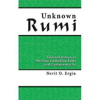 Unknown Rumi Selected Rubais of Mevlana Jalaluddin Rumi and Commentary by Nevit O. Ergin by Ergin & Nevit Oguz