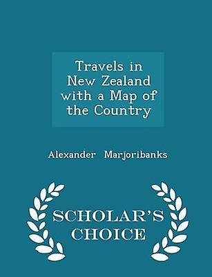 Travels in New Zealand with a Map of the Country  Scholars Choice Edition by Marjoribanks & Alexander
