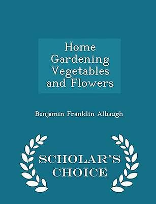 Home Gardening Vegetables and Flowers  Scholars Choice Edition by Albaugh & Benjamin Franklin
