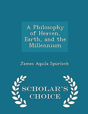A Philosophy of Heaven Earth and the Millennium  Scholars Choice Edition by Spurlock & James Aquila