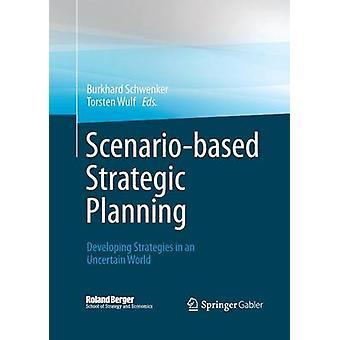 Scenariobased Strategic Planning  Developing Strategies in an Uncertain World by Schwenker & Burkhard