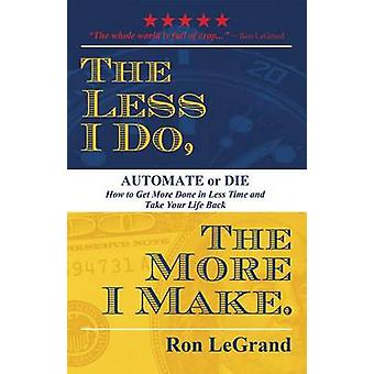 The Less I Do - the More I Make - Automate or Die - How to Get More Don
